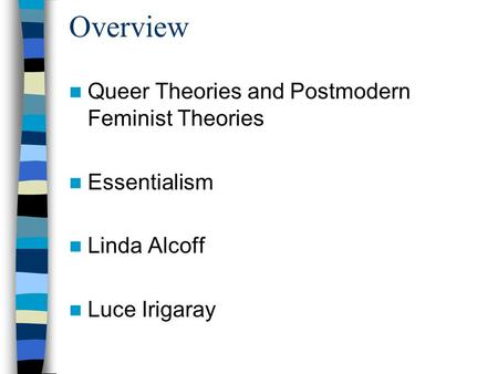 Overview Queer Theories and Postmodern Feminist Theories Essentialism Linda Alcoff Luce Irigaray.