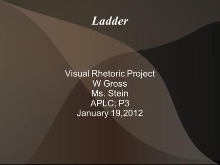 Ladder Visual Rhetoric Project W Gross Ms. Stein APLC; P3 January 19,2012.