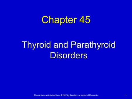 Elsevier items and derived items © 2012 by Saunders, an imprint of Elsevier Inc. 1 Chapter 45 Thyroid and Parathyroid Disorders.