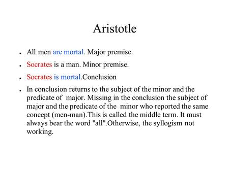 Aristotle ● All men are mortal. Major premise. ● Socrates is a man. Minor premise. ● Socrates is mortal.Conclusion ● In conclusion returns to the subject.