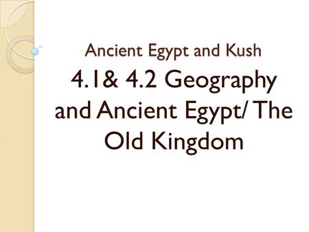Ancient Egypt and Kush 4.1& 4.2 Geography and Ancient Egypt/ The Old Kingdom.