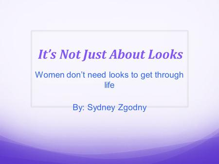 It's Not Just About Looks Women don't need looks to get through life By: Sydney Zgodny.