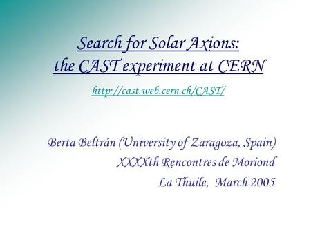 Search for Solar Axions: the CAST experiment at CERN   Berta Beltrán (University of Zaragoza,