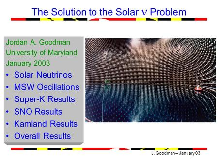 J. Goodman – January 03 The Solution to the Solar Problem Jordan A. Goodman University of Maryland January 2003 Solar Neutrinos MSW Oscillations Super-K.