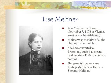 Lise Meitner Lise Meitner was born November 7, 1878 in Vienna, Austria to a Jewish family. Meitner was the third of eight children in her family. She had.