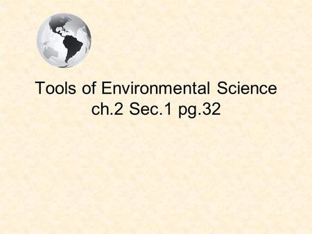 Tools of Environmental Science ch.2 Sec.1 pg.32. Experimental Method Consists of a series of steps that scientists worldwide use to identify and answer.