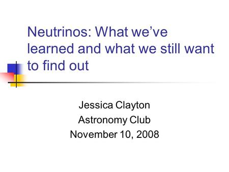 Neutrinos: What we've learned and what we still want to find out Jessica Clayton Astronomy Club November 10, 2008.