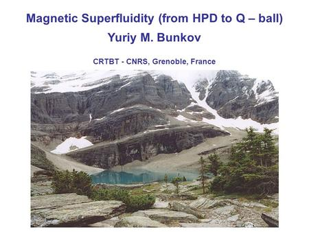 Yuriy M. Bunkov CRTBT - CNRS, Grenoble, France Magnetic Superfluidity (from HPD to Q – ball)
