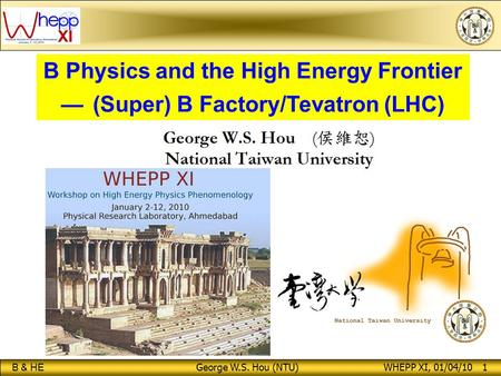 B & HE George W.S. Hou (NTU) WHEPP XI, 01/04/10 1 B Physics and the High Energy Frontier — (Super) B Factory/Tevatron (LHC)