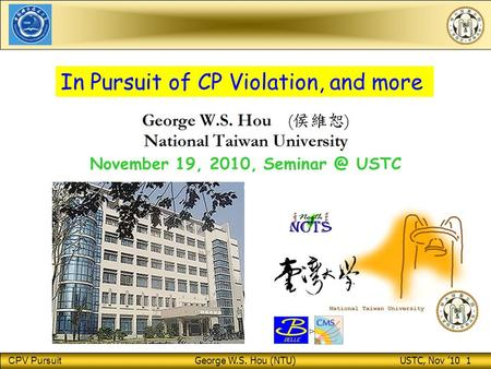 CPV Pursuit George W.S. Hou (NTU) USTC, Nov '10 1 November 19, 2010, USTC In Pursuit of CP Violation, and more ⊳