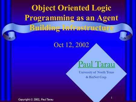 1 Object Oriented Logic Programming as an Agent Building Infrastructure Oct 12, 2002 Copyright © 2002, Paul Tarau Paul Tarau University of North Texas.