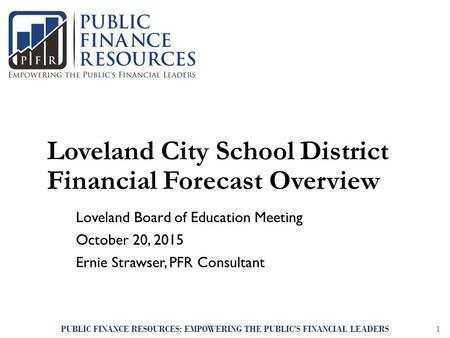 Loveland City School District Financial Forecast Overview Loveland Board of Education Meeting October 20, 2015 Ernie Strawser, PFR Consultant PUBLIC FINANCE.
