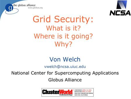 Grid Security: What is it? Where is it going? Why? Von Welch National Center for Supercomputing Applications Globus Alliance.