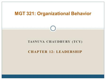 TASNUVA CHAUDHURY (TCY) CHAPTER 12: LEADERSHIP MGT 321: Organizational Behavior.