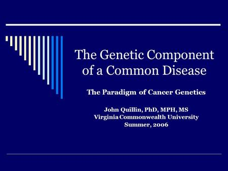 The Genetic Component of a Common Disease The Paradigm of Cancer Genetics John Quillin, PhD, MPH, MS Virginia Commonwealth University Summer, 2006.