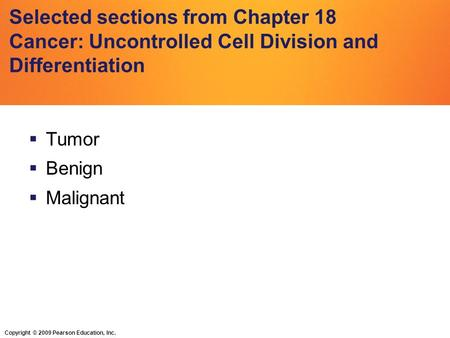 Copyright © 2009 Pearson Education, Inc. Selected sections from Chapter 18 Cancer: Uncontrolled Cell Division and Differentiation  Tumor  Benign  Malignant.