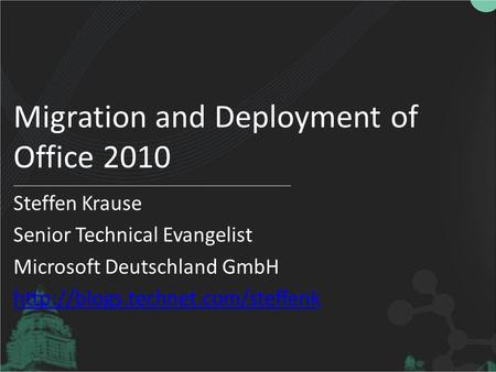 Migration and Deployment of Office 2010 Steffen Krause Senior Technical Evangelist Microsoft Deutschland GmbH
