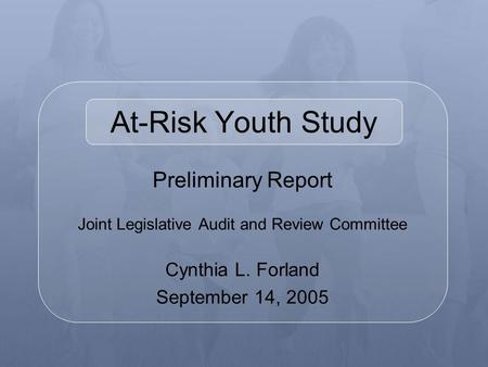 Preliminary Report Joint Legislative Audit and Review Committee Cynthia L. Forland September 14, 2005 At-Risk Youth Study.