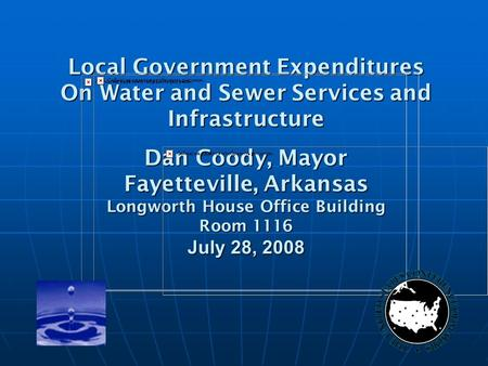 Local Government Expenditures On Water and Sewer Services and Infrastructure Dan Coody, Mayor Fayetteville, Arkansas Longworth House Office Building Room.