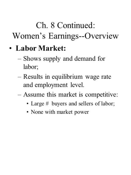 Ch. 8 Continued: Women's Earnings--Overview Labor Market: –Shows supply and demand for labor; –Results in equilibrium wage rate and employment level. –Assume.