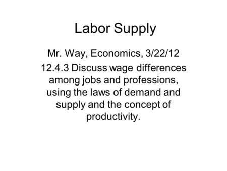 Labor Supply Mr. Way, Economics, 3/22/12 12.4.3 Discuss wage differences among jobs and professions, using the laws of demand and supply and the concept.
