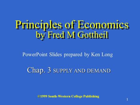 1 © ©1999 South-Western College Publishing PowerPoint Slides prepared by Ken Long Principles of Economics by Fred M Gottheil Chap. 3 SUPPLY AND DEMAND.