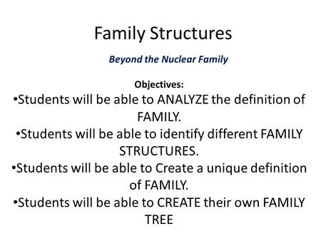 Family Structures Beyond the Nuclear Family Objectives: Students will be able to ANALYZE the definition of FAMILY. Students will be able to identify different.