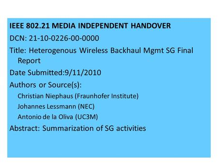21-09-0071-00-00001 IEEE 802.21 MEDIA INDEPENDENT HANDOVER DCN: 21-10-0226-00-0000 Title: Heterogenous Wireless Backhaul Mgmt SG Final Report Date Submitted:9/11/2010.