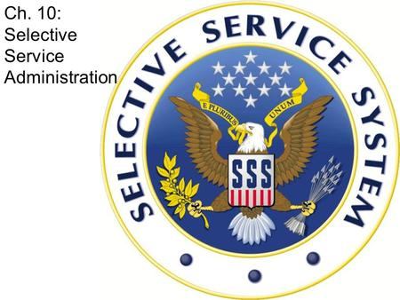 Ch. 10: Selective Service Administration. Essential Question # 10 – Why are males ages 18 to 26 expected to register with Selective Service?