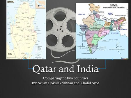 Qatar and India Comparing the two countries By: Srijay Gokulakrishnan and Khalid Syed.
