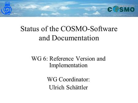 Status of the COSMO-Software and Documentation WG 6: Reference Version and Implementation WG Coordinator: Ulrich Schättler.