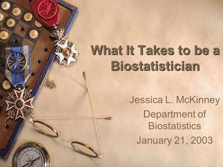 What It Takes to be a Biostatistician Jessica L. McKinney Department of Biostatistics January 21, 2003.