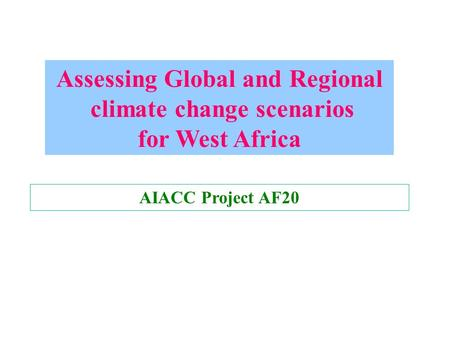 Assessing Global and Regional climate change scenarios for West Africa AIACC Project AF20.