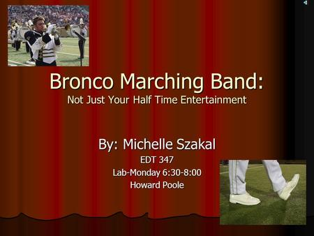 Bronco Marching Band: Not Just Your Half Time Entertainment By: Michelle Szakal EDT 347 Lab-Monday 6:30-8:00 Howard Poole.