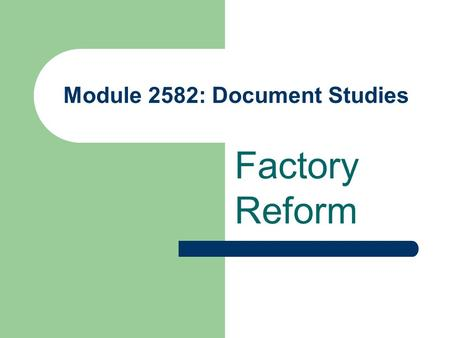 Module 2582: Document Studies Factory Reform. Need for Reform Parliamentary enquiry of 1832 revealed terrible state of affairs Men, women and children.