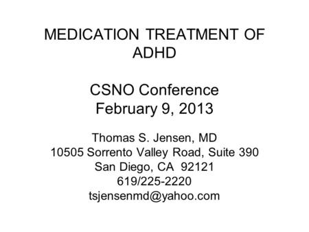 MEDICATION TREATMENT OF ADHD CSNO Conference February 9, 2013 Thomas S. Jensen, MD 10505 Sorrento Valley Road, Suite 390 San Diego, CA 92121 619/225-2220.