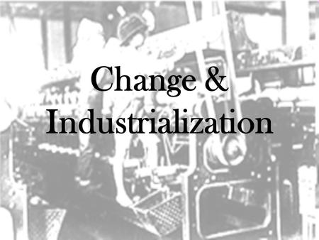 Change & Industrialization. Work in the Home Benefits: –Weavers controlled schedules and product quality –Adjustments for illness, holidays, & seasons.