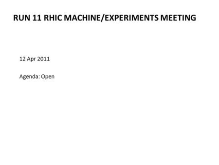 RUN 11 RHIC MACHINE/EXPERIMENTS MEETING 12 Apr 2011 Agenda: Open.