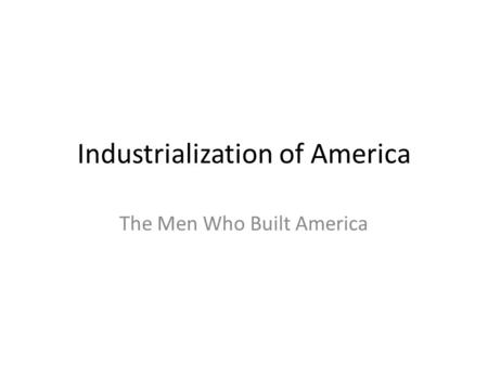 Industrialization of America The Men Who Built America.