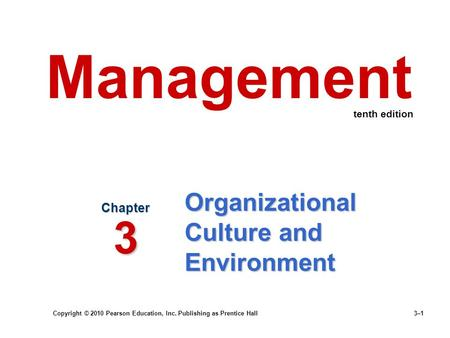 Copyright © 2010 Pearson Education, Inc. Publishing as Prentice Hall 3–1 Organizational Culture and Environment Chapter 3 Management tenth edition.