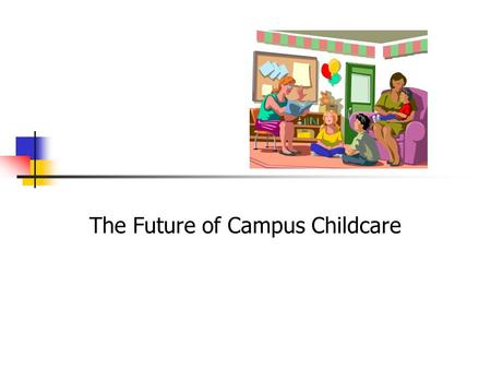 "The Future of Campus Childcare. 2 National Situation ""There is no shortage of child care in an absolute numerical sense"" (Financing Child Care: Analysis."