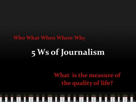 5 Ws of Journalism What is the measure of the quality of life? Who What When Where Why.