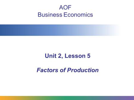 Unit 2, Lesson 5 Factors of Production AOF Business Economics.