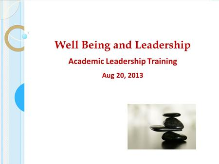 Well Being and Leadership Academic Leadership Training Aug 20, 2013.