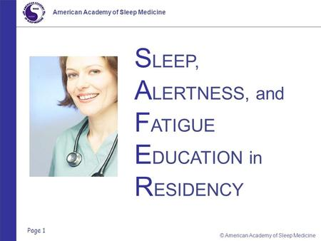 Page 1 © American Academy of Sleep Medicine American Academy of Sleep Medicine S LEEP, A LERTNESS, and F ATIGUE E DUCATION in R ESIDENCY.