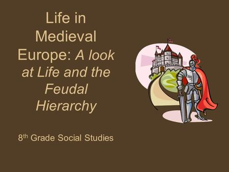 Life in Medieval Europe: A look at Life and the Feudal Hierarchy 8 th Grade Social Studies.