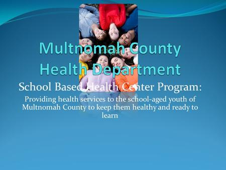 School Based Health Center Program: Providing health services to the school-aged youth of Multnomah County to keep them healthy and ready to learn.
