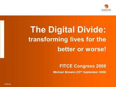 © eircom The Digital Divide: transforming lives for the better or worse! FITCE Congress 2008 Michael Browne (23 rd September 2008)
