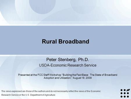 Rural Broadband Peter Stenberg, Ph.D. USDA-Economic Research Service Presented at the FCC Staff Workshop Building the Fact Base: The State of Broadband.