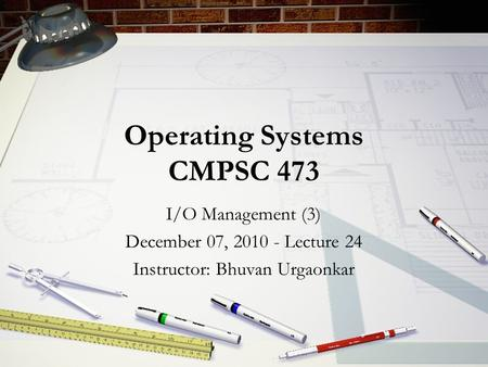 Operating Systems CMPSC 473 I/O Management (3) December 07, 2010 - Lecture 24 Instructor: Bhuvan Urgaonkar.